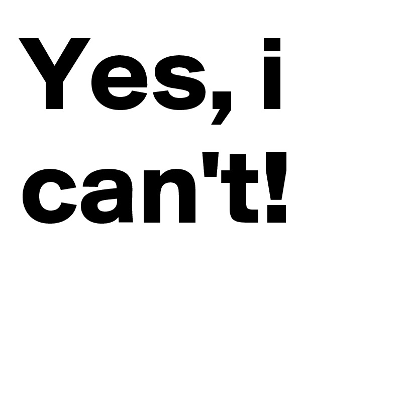 Yes, i can't!