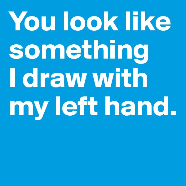 You look like something  I draw with my left hand.