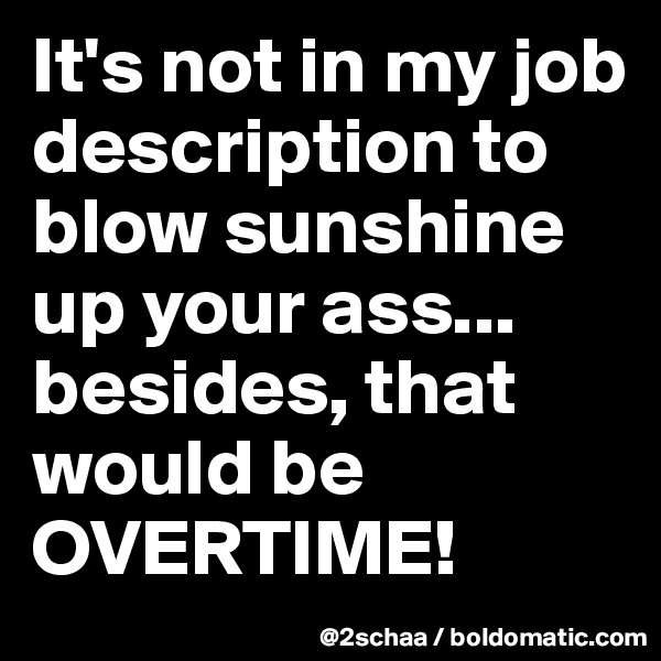 It's not in my job description to blow sunshine up your ass... besides, that would be OVERTIME!