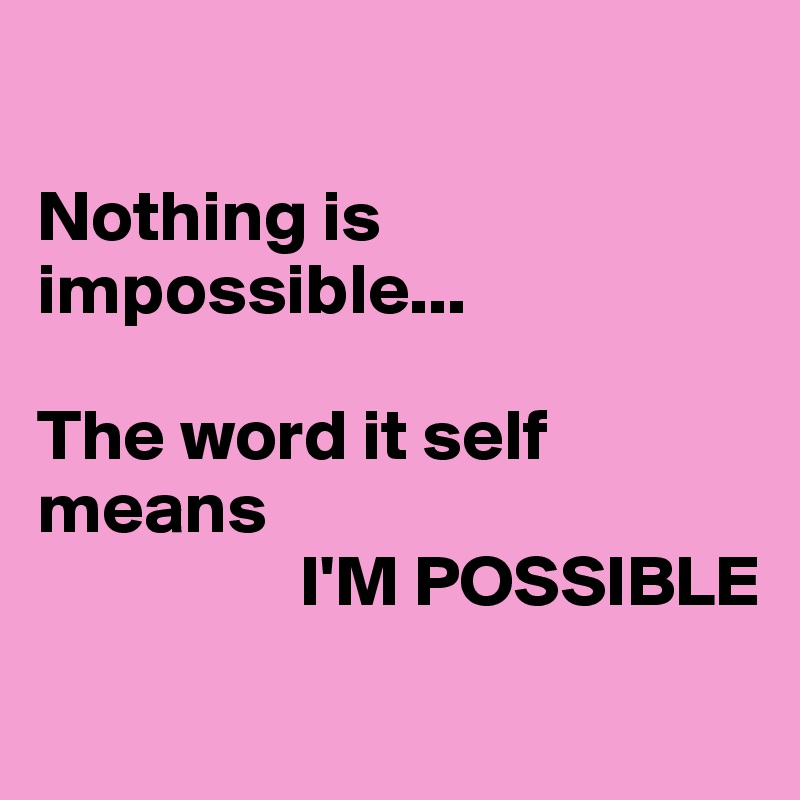 Nothing is impossible...  The word it self means                    I'M POSSIBLE