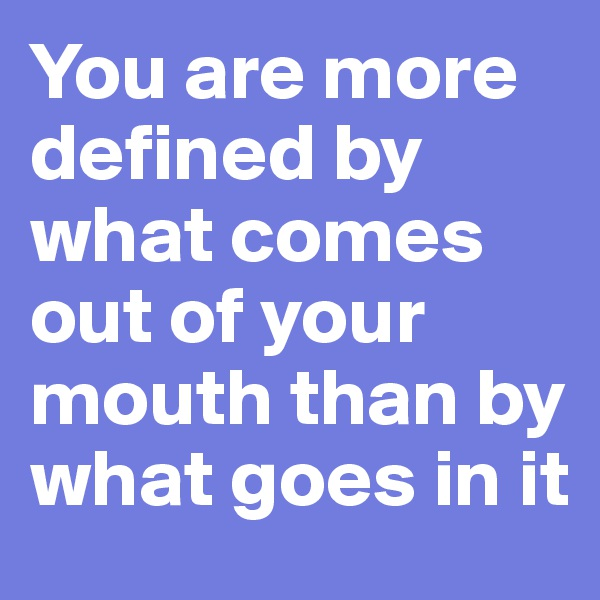 You are more defined by what comes out of your mouth than by what goes in it