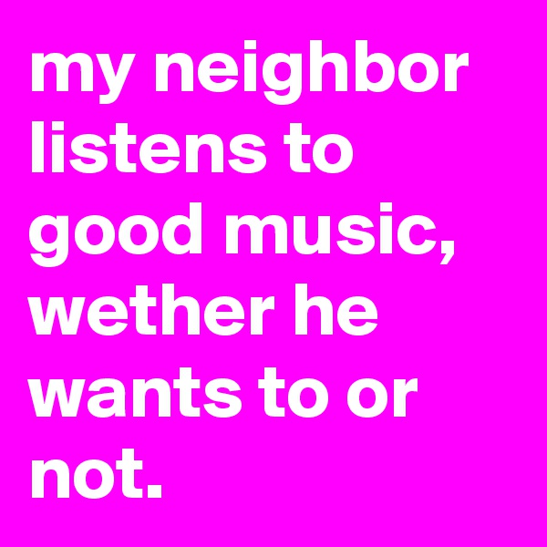 my neighbor listens to good music, wether he wants to or not.