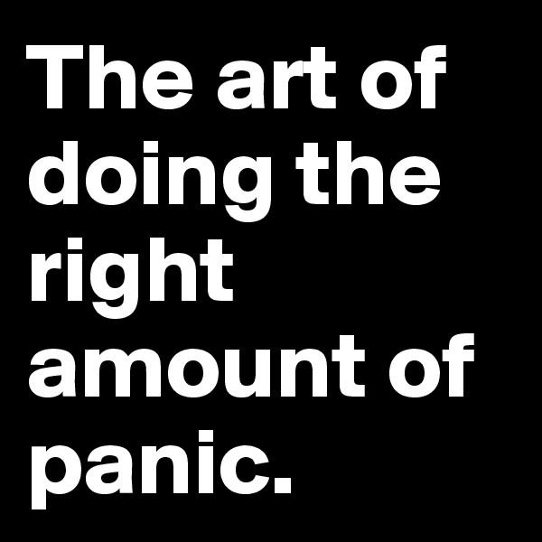 The art of doing the right amount of panic.
