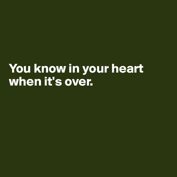 You know in your heart when it's over.