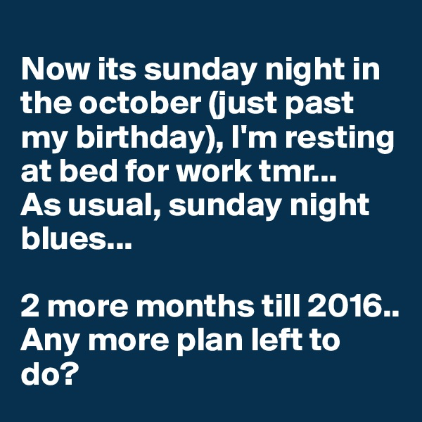 Now its sunday night in the october (just past my birthday), I'm resting at bed for work tmr...  As usual, sunday night blues...  2 more months till 2016.. Any more plan left to do?