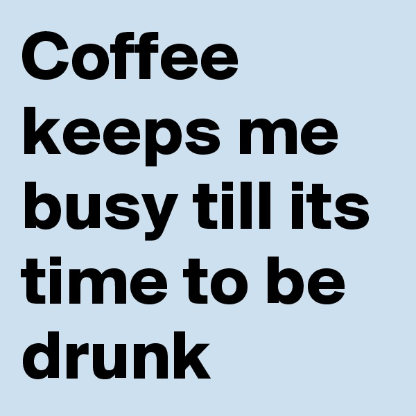 Coffee keeps me busy till its time to be drunk