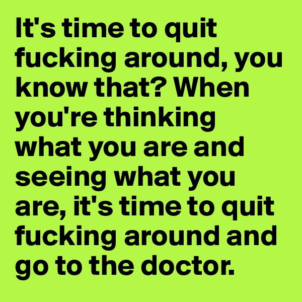 It's time to quit fucking around, you know that? When you're thinking what you are and seeing what you are, it's time to quit fucking around and go to the doctor.