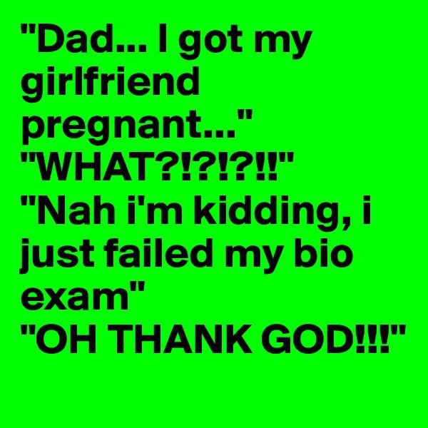 """Dad... I got my girlfriend pregnant..."" ""WHAT?!?!?!!""  ""Nah i'm kidding, i just failed my bio exam""  ""OH THANK GOD!!!"""