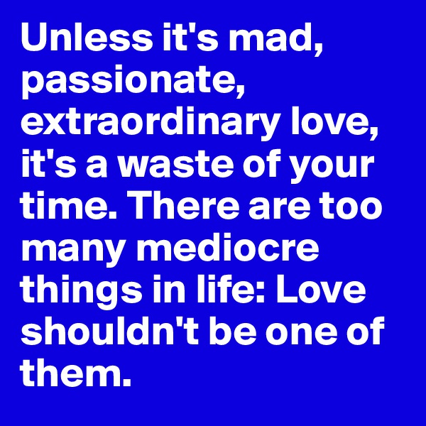 Unless it's mad, passionate, extraordinary love, it's a waste of your time. There are too many mediocre things in life: Love shouldn't be one of them.