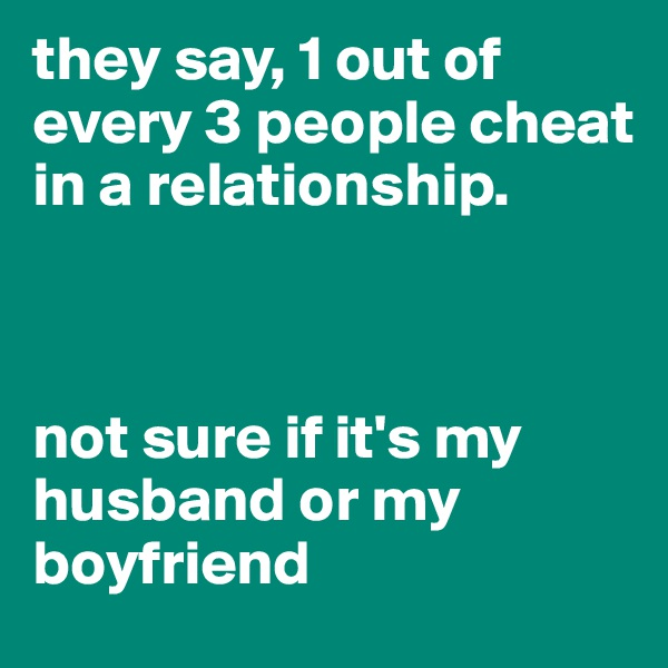 they say, 1 out of every 3 people cheat in a relationship.    not sure if it's my husband or my boyfriend