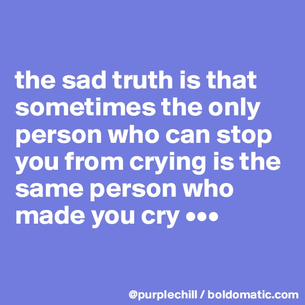 the sad truth is that sometimes the only person who can stop you from crying is the same person who made you cry •••