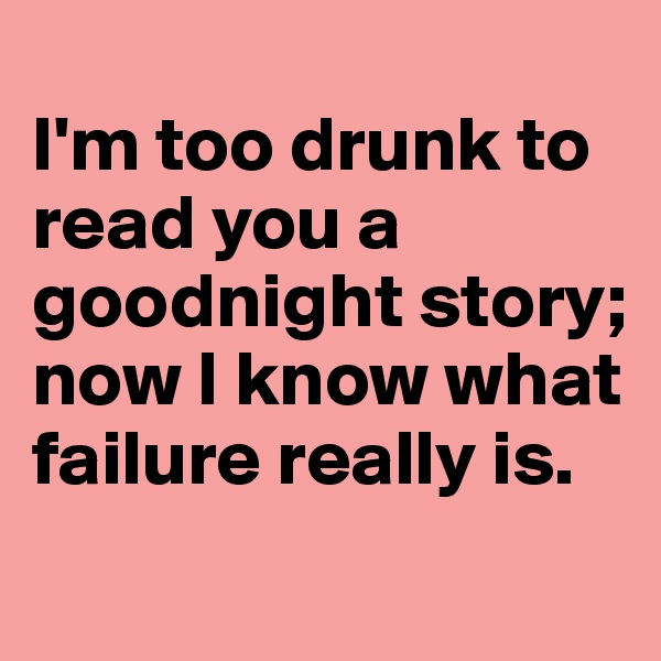 I'm too drunk to read you a goodnight story; now I know what failure really is.