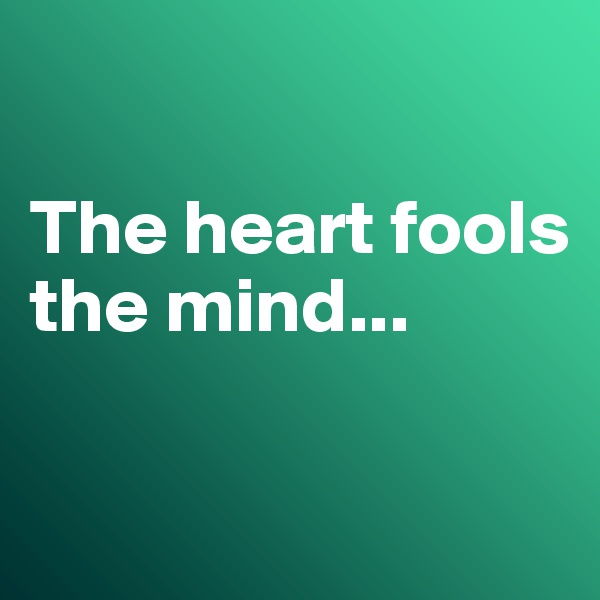 The heart fools the mind...