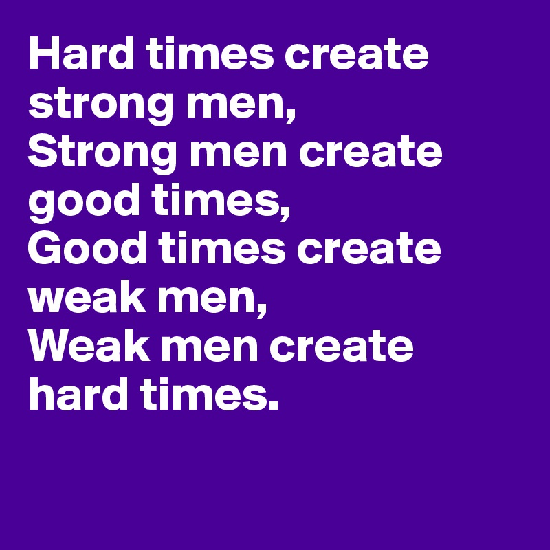 Hard times create strong men, Strong men create good times, Good times create weak men, Weak men create hard times.