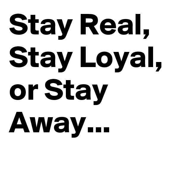 Stay Real, Stay Loyal, or Stay Away...