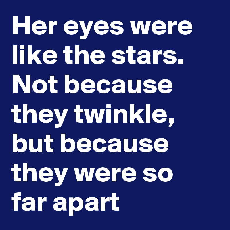 Her eyes were like the stars. Not because they twinkle, but because they were so far apart