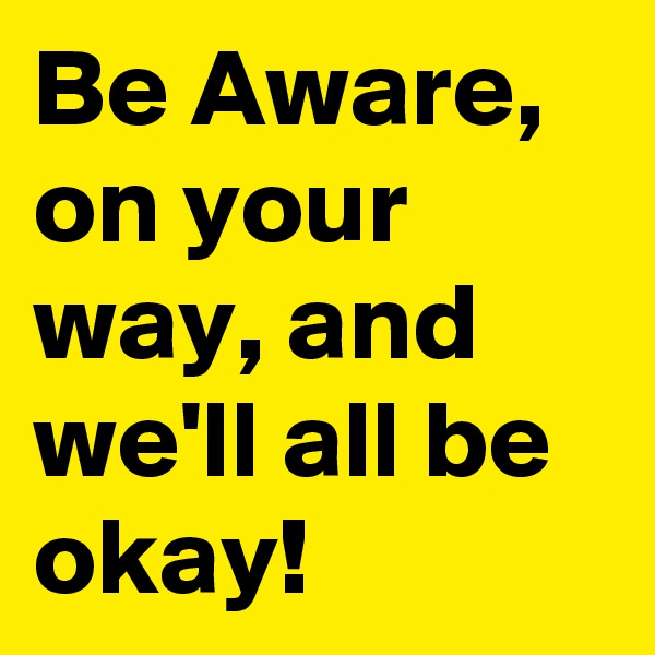 Be Aware, on your way, and we'll all be okay!