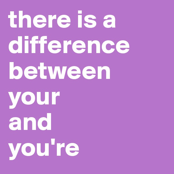 there is a difference between  your  and  you're