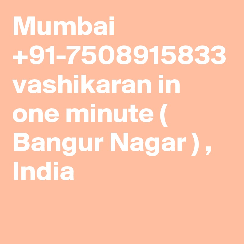 Mumbai +91-7508915833 vashikaran in one minute ( Bangur Nagar ) , India