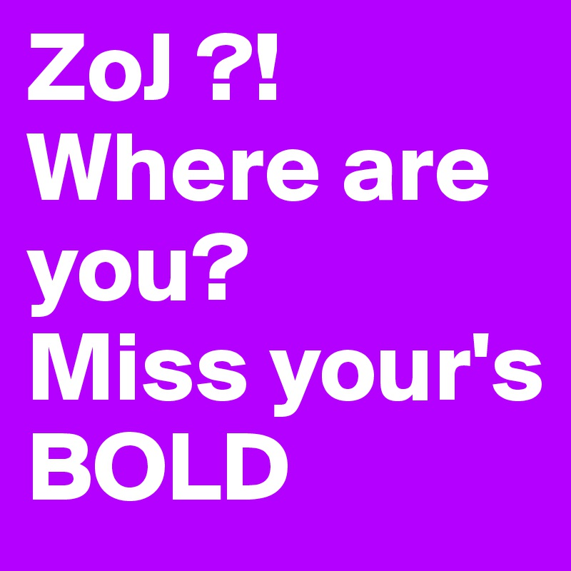 ZoJ ?! Where are you? Miss your's BOLD