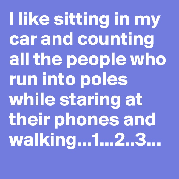 I like sitting in my car and counting all the people who run into poles while staring at their phones and walking...1...2..3...