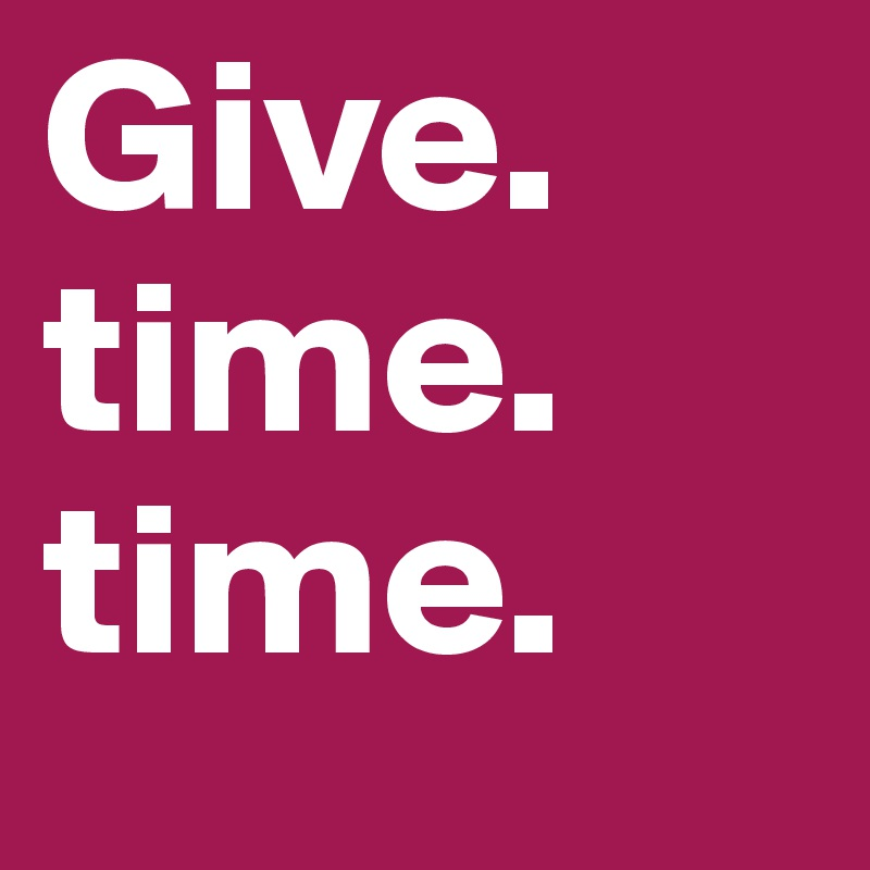 Give. time. time.
