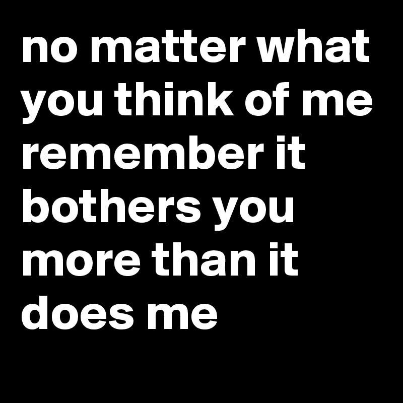 no matter what you think of me remember it bothers you more than it does me