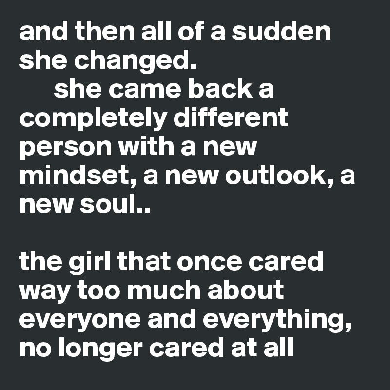 and then all of a sudden she changed.       she came back a completely different person with a new mindset, a new outlook, a new soul..  the girl that once cared way too much about everyone and everything,  no longer cared at all