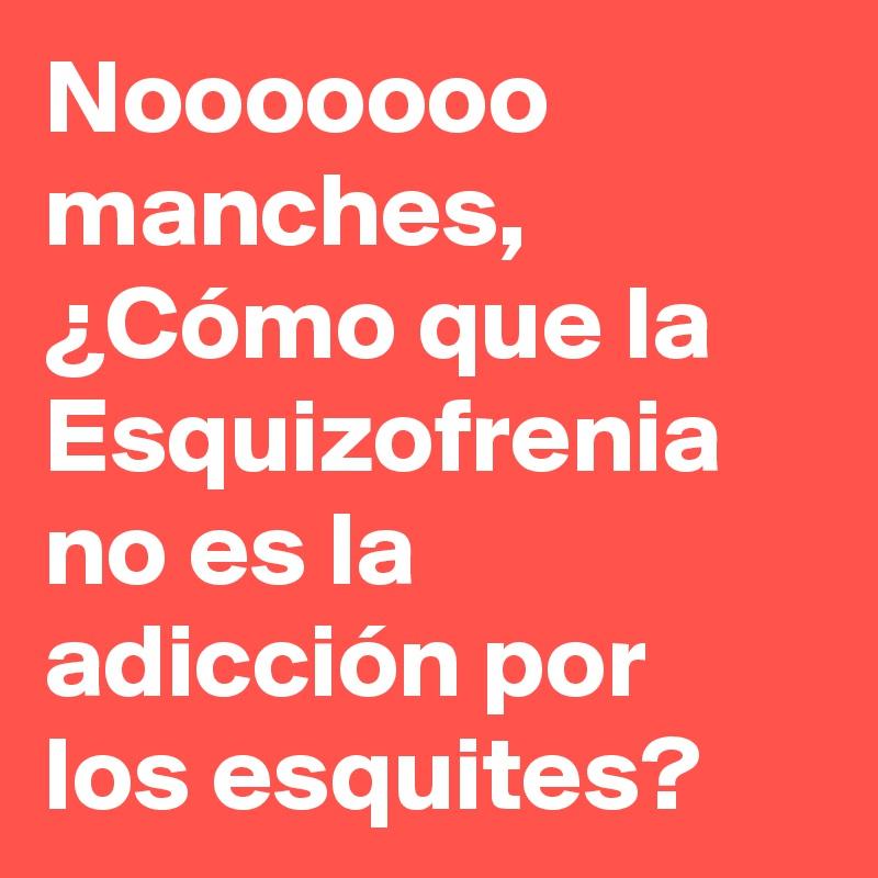 Nooooooo manches, ¿Cómo que la Esquizofrenia no es la adicción por los esquites?