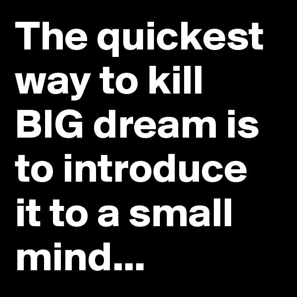 The quickest way to kill BIG dream is to introduce it to a small mind...