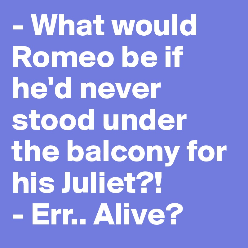 - What would Romeo be if he'd never stood under the balcony for his Juliet?! - Err.. Alive?