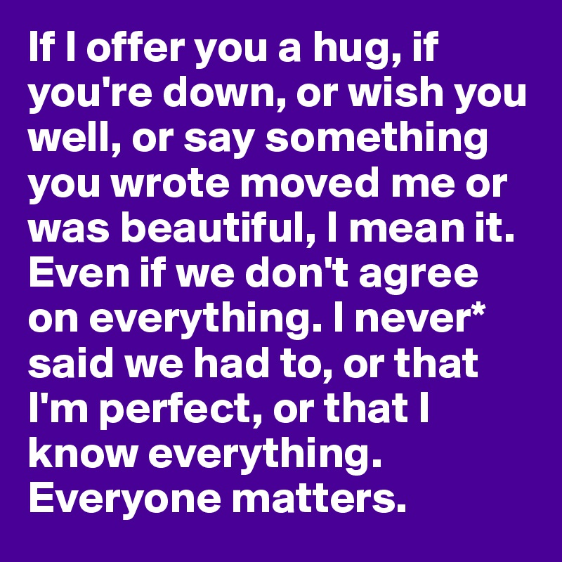 If I offer you a hug, if you're down, or wish you well, or say something you wrote moved me or was beautiful, I mean it. Even if we don't agree on everything. I never* said we had to, or that I'm perfect, or that I know everything.  Everyone matters.
