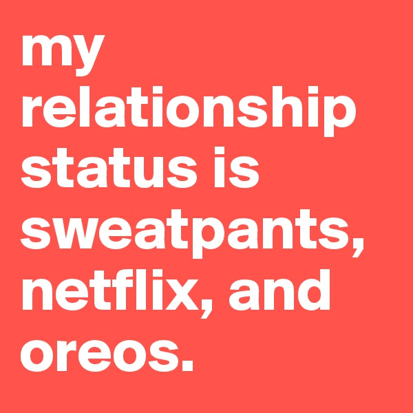 my relationship status is sweatpants, netflix, and oreos.