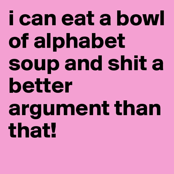 i can eat a bowl of alphabet soup and shit a better argument than that!