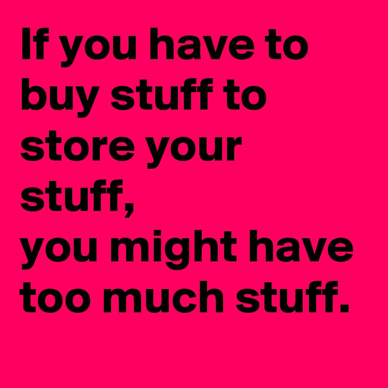 If you have to buy stuff to store your stuff, you might have