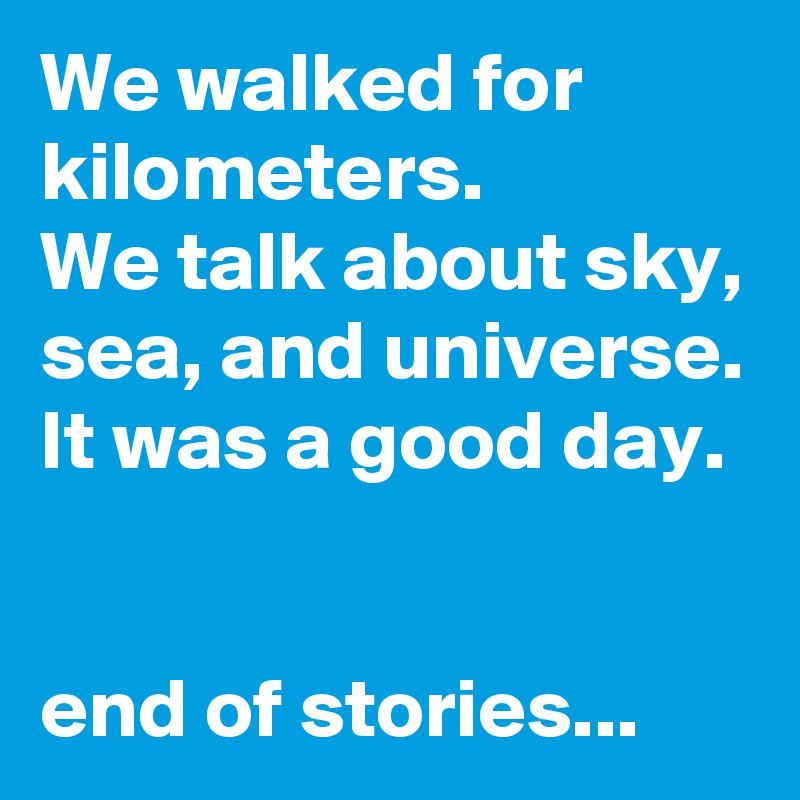 We walked for kilometers. We talk about sky, sea, and universe. It was a good day.   end of stories...