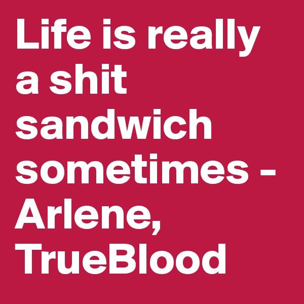 Life is really a shit sandwich sometimes - Arlene, TrueBlood