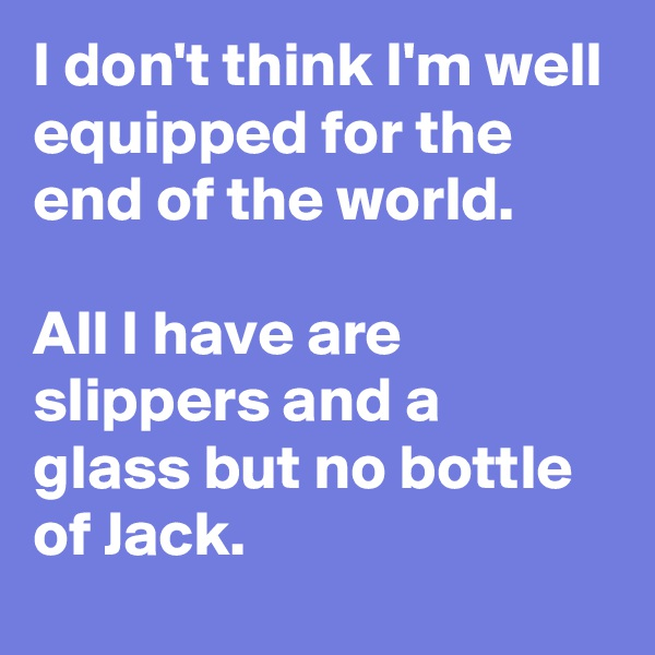 I don't think I'm well equipped for the end of the world.  All I have are slippers and a glass but no bottle of Jack.