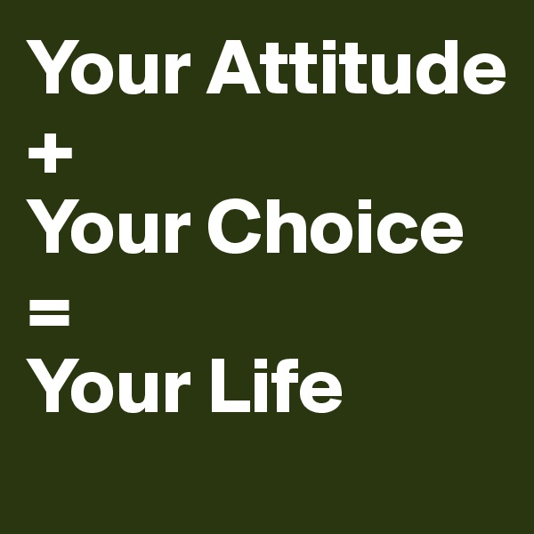 Your Attitude + Your Choice = Your Life