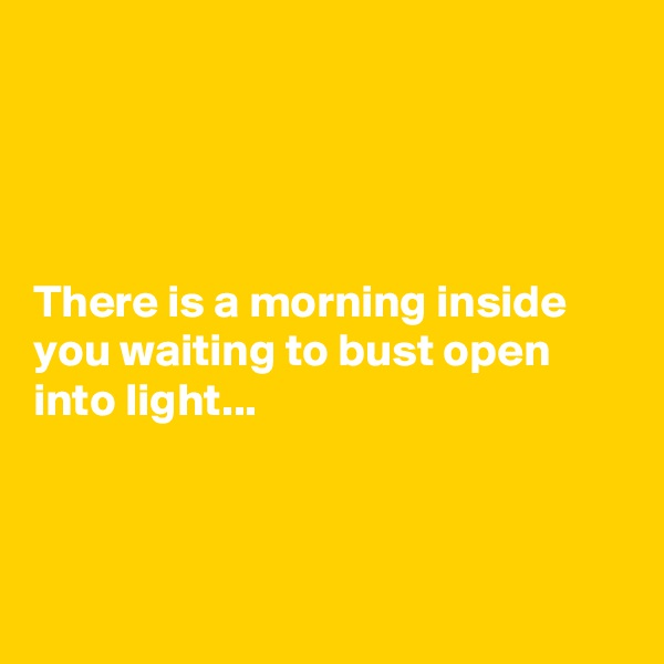 There is a morning inside you waiting to bust open into light...