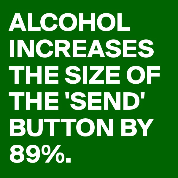 ALCOHOL INCREASES THE SIZE OF THE 'SEND' BUTTON BY 89%.