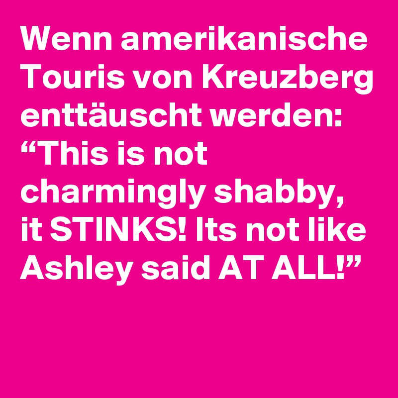"Wenn amerikanische Touris von Kreuzberg enttäuscht werden: ""This is not charmingly shabby, it STINKS! Its not like Ashley said AT ALL!"""