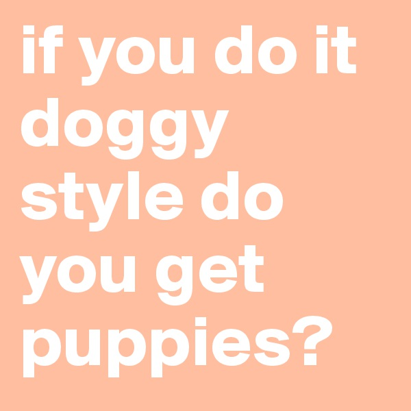if you do it doggy style do you get puppies?