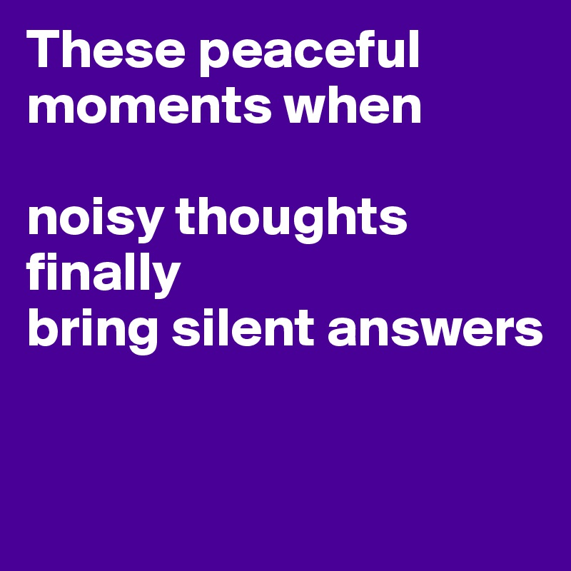 These peaceful moments when  noisy thoughts finally bring silent answers