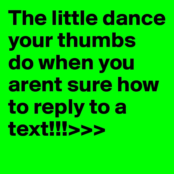 The little dance your thumbs do when you arent sure how to reply to a text!!!>>>