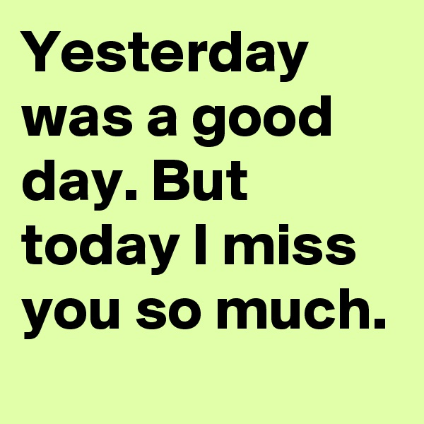 Yesterday was a good day. But today I miss you so much.