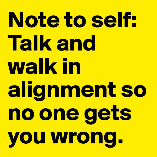 Note to self:  Talk and walk in alignment so no one gets you wrong.