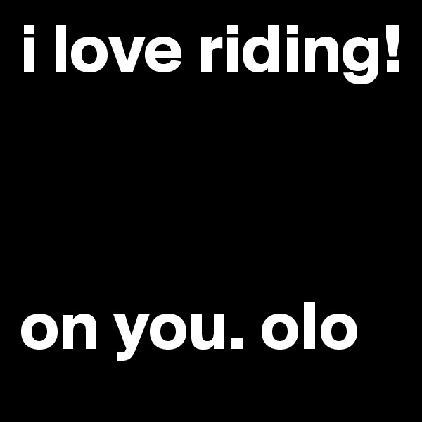 i love riding!    on you. oIo