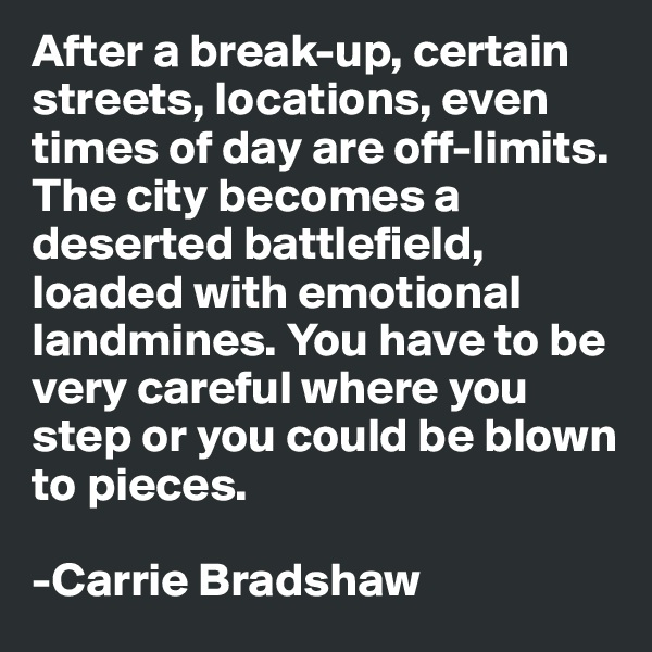 After a break-up, certain streets, locations, even times of day are off-limits. The city becomes a deserted battlefield, loaded with emotional landmines. You have to be very careful where you step or you could be blown to pieces.  -Carrie Bradshaw