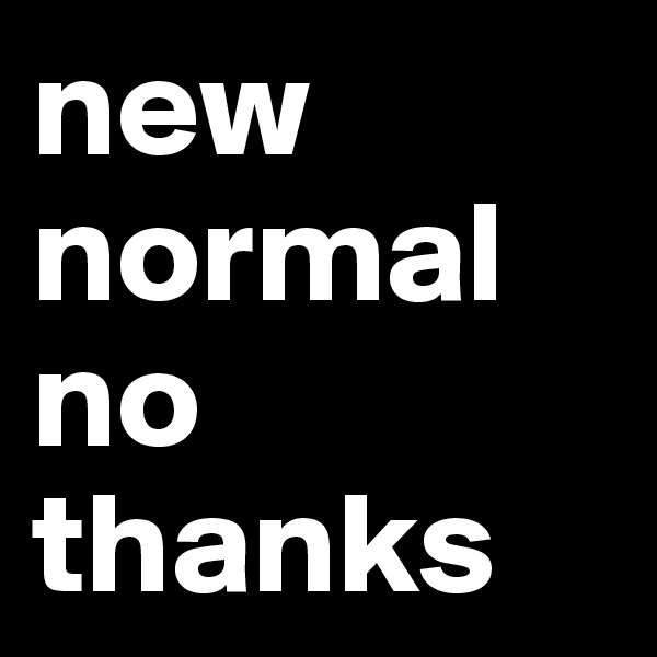 new normal no thanks